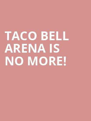 Taco Bell Arena is no more